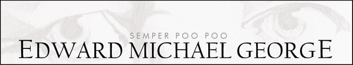 Edward Michael George, Semper Poo Poo