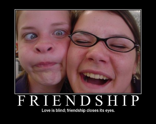 LOVE IS BLIND; FRIENDSHIP CLOSES ITS EYES