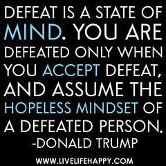 """Defeat is a state of mind. You are defeated only when you accept defeat, and assume the hopeless mindset of a defeated person."" -Donald Trump photo by deeplifequotes"