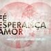 Fé, Esperança, Amor - 1024x768