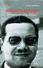 ABDELHAFID BOUSSOUF, LE REVOLUTIONNAIRE AUX PAS DE VELOURS - Chérif ABDELDAÏM