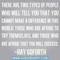 There are two types of people who will tell you that you cannot make a difference in this world: Those who are afraid to try themselves, and those who are afraid that you will succeed. -Ray Goforth photo by deeplifequotes