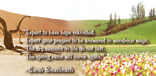Expect to have hope rekindled. Expect your prayers to be answered in wondrous ways. The dry seasons in life do not last. The spring rains will come again.