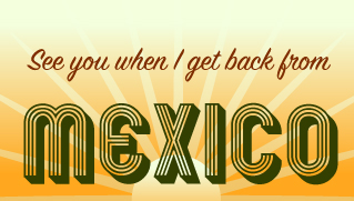 See you when I get back from Mexico